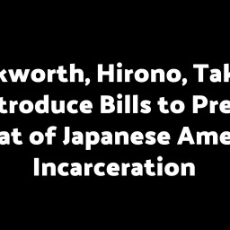 Duckworth, Hirono, Takano to Introduce Bills to Prevent Repeat of Japanese American Incarceration